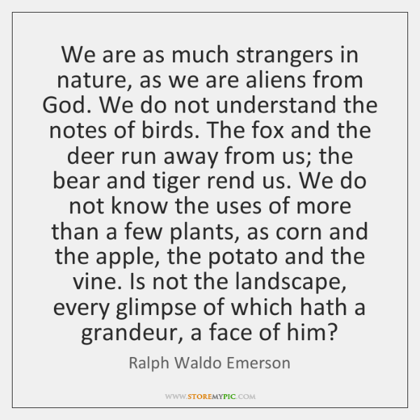 We are as much strangers in nature, as we are aliens from ...