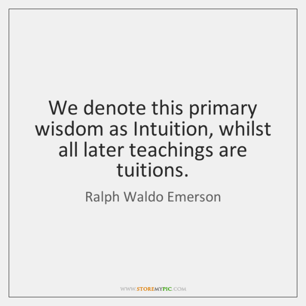 We denote this primary wisdom as Intuition, whilst all later teachings are ...