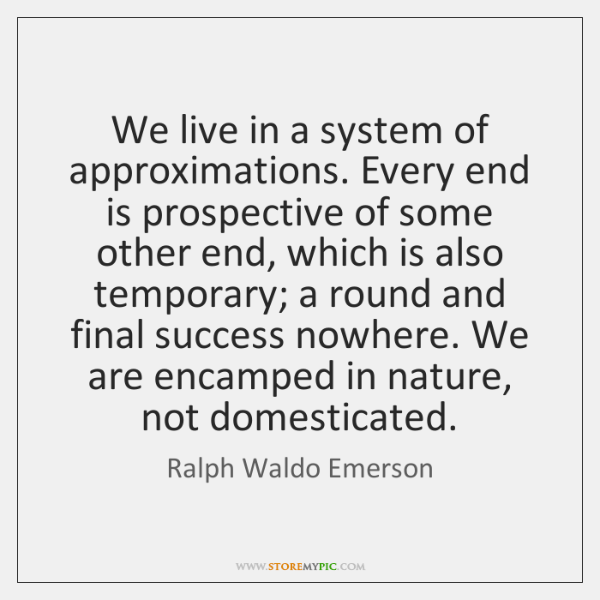 We live in a system of approximations. Every end is prospective of ...