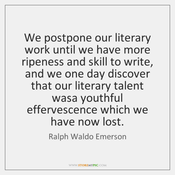 We postpone our literary work until we have more ripeness and skill ...