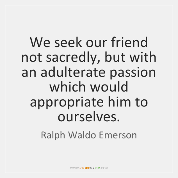 We seek our friend not sacredly, but with an adulterate passion which ...