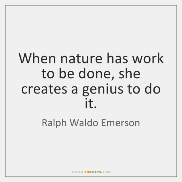 When nature has work to be done, she creates a genius to ...