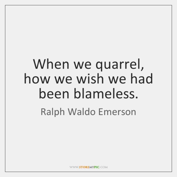 When we quarrel, how we wish we had been blameless.
