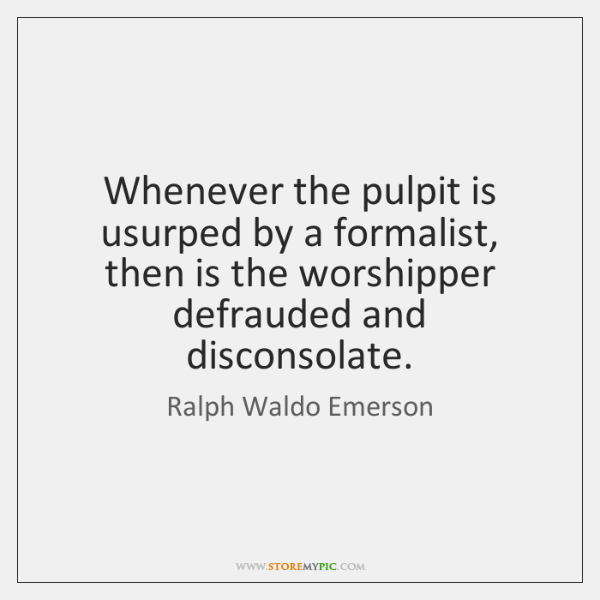 Whenever the pulpit is usurped by a formalist, then is the worshipper ...