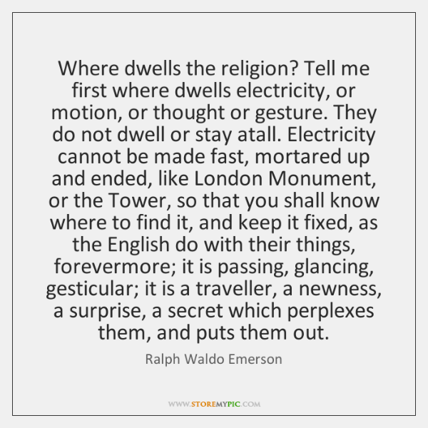 Where dwells the religion? Tell me first where dwells electricity, or motion, ...