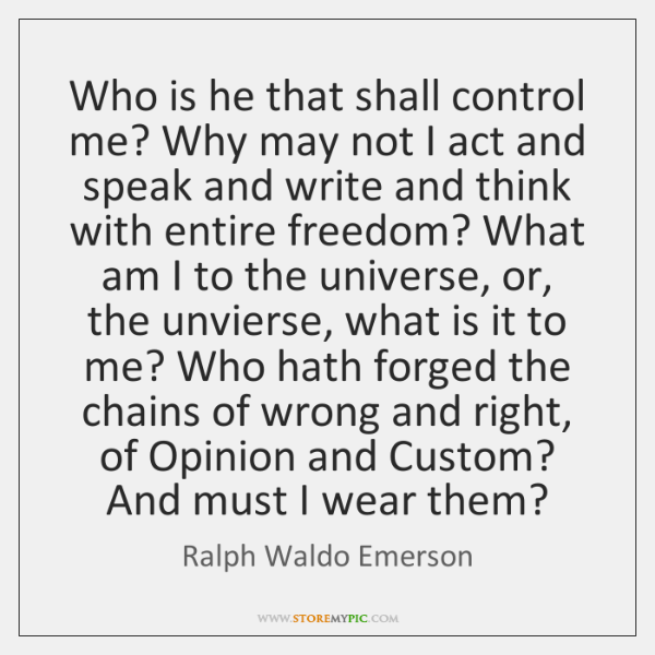 Who is he that shall control me? Why may not I act ...