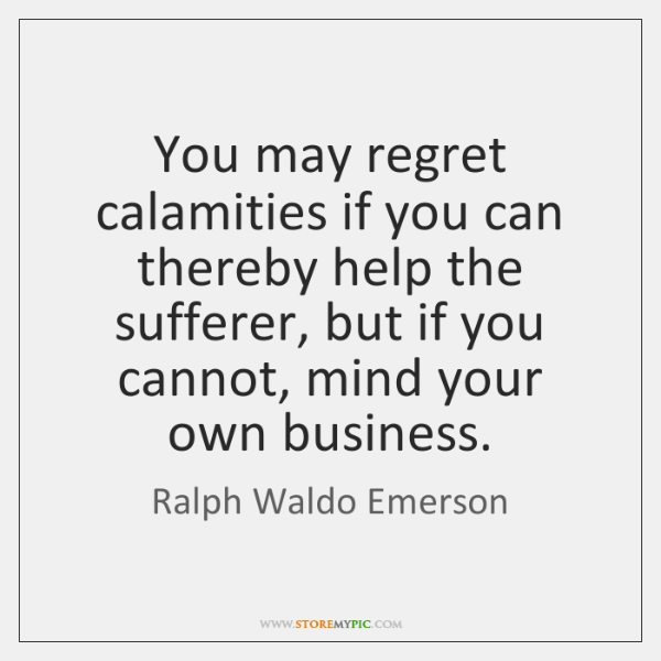 You may regret calamities if you can thereby help the sufferer, but ...