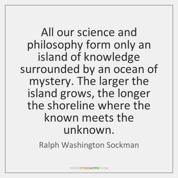 All our science and philosophy form only an island of knowledge surrounded ...