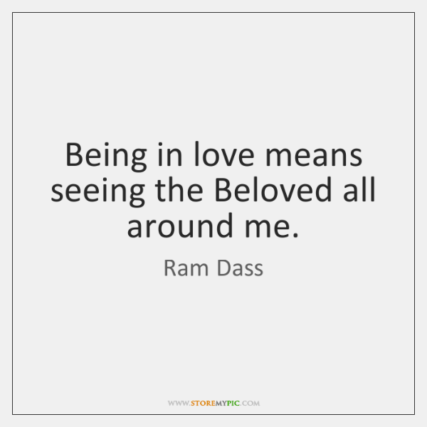 Being in love means seeing the Beloved all around me.