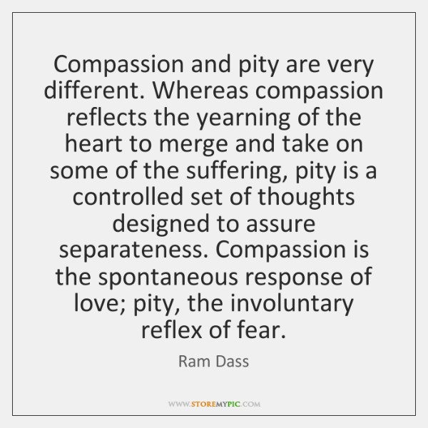 Compassion and pity are very different. Whereas compassion reflects the yearning of ...