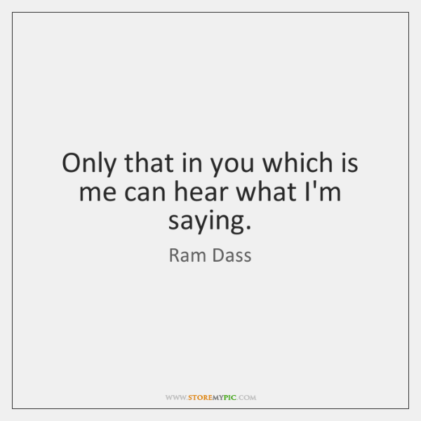 Only that in you which is me can hear what I'm saying.