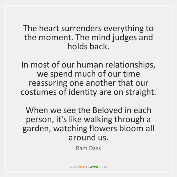 The heart surrenders everything to the moment. The mind judges and holds ...