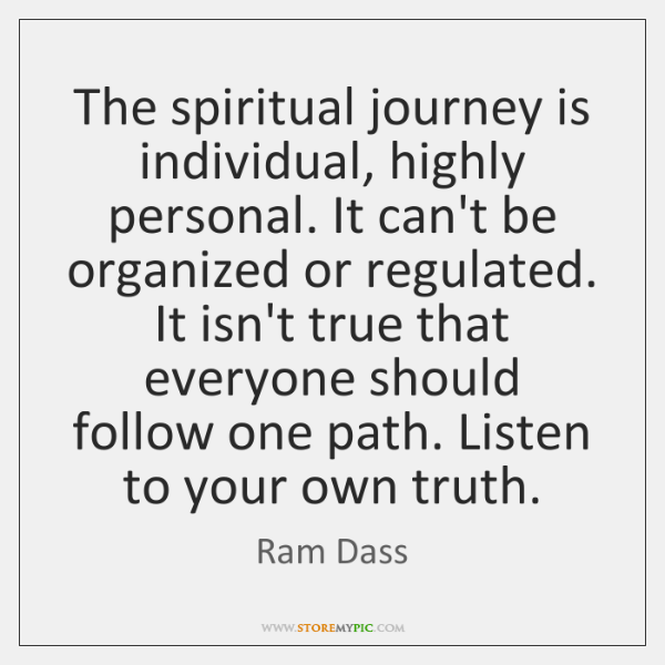 The spiritual journey is individual, highly personal. It can't be organized or ...