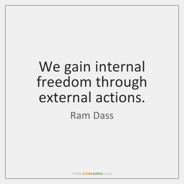 We gain internal freedom through external actions.