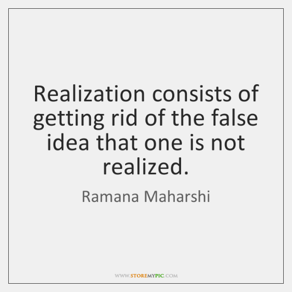 Realization consists of getting rid of the false idea that one is ...