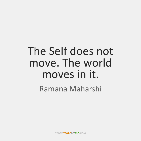 The Self does not move. The world moves in it.