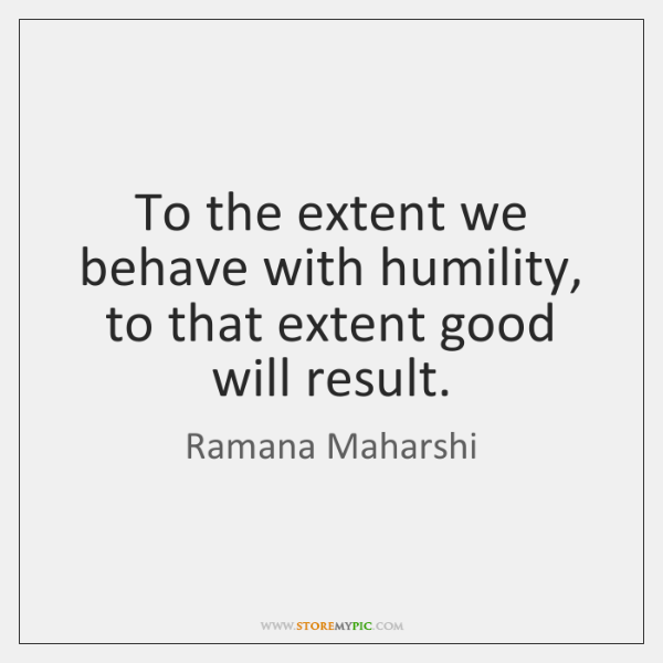 To the extent we behave with humility, to that extent good will ...