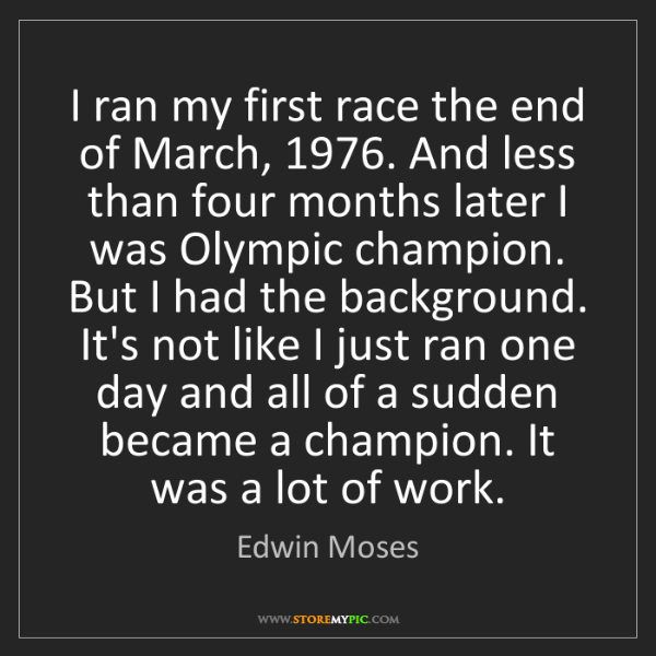 Edwin Moses: I ran my first race the end of March, 1976. And less...