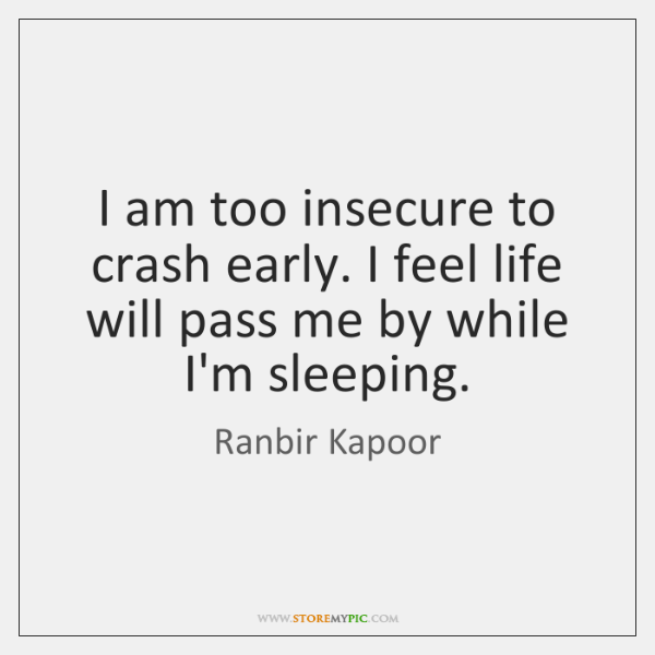I am too insecure to crash early. I feel life will pass ...