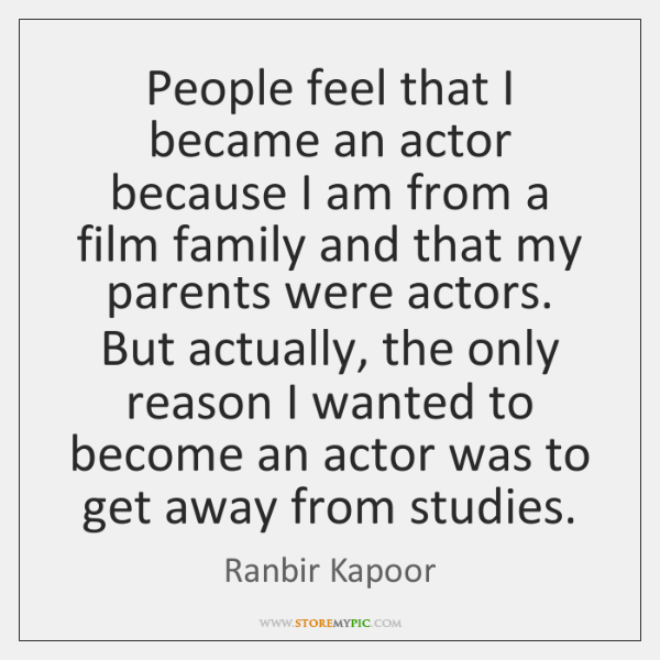 People feel that I became an actor because I am from a ...