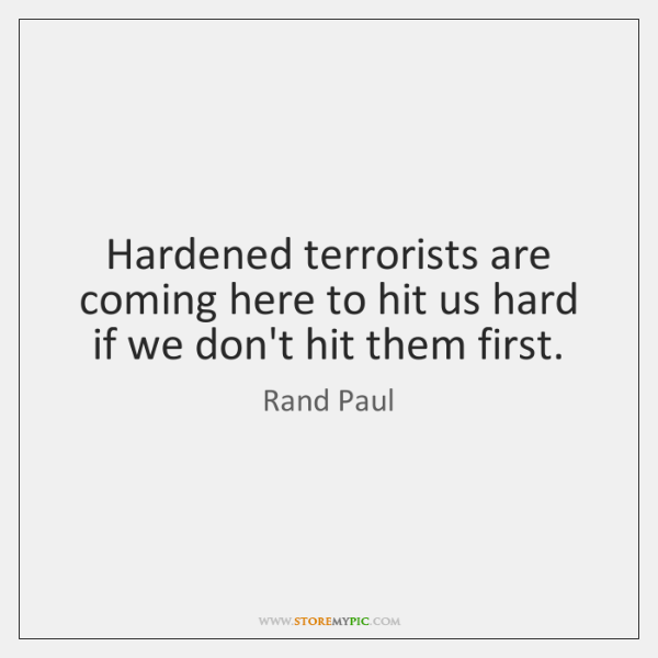 Hardened terrorists are coming here to hit us hard if we don't ...