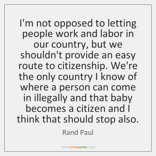 I'm not opposed to letting people work and labor in our country, ...