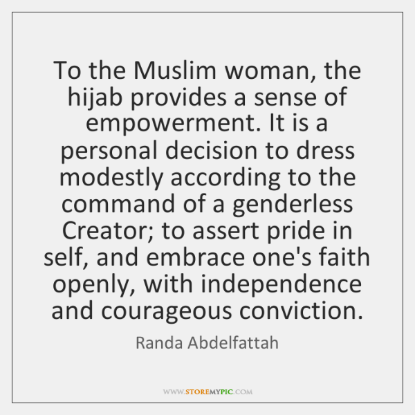 To the Muslim woman, the hijab provides a sense of empowerment. It ...