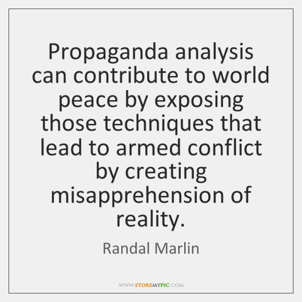 Propaganda analysis can contribute to world peace by exposing those techniques that ...