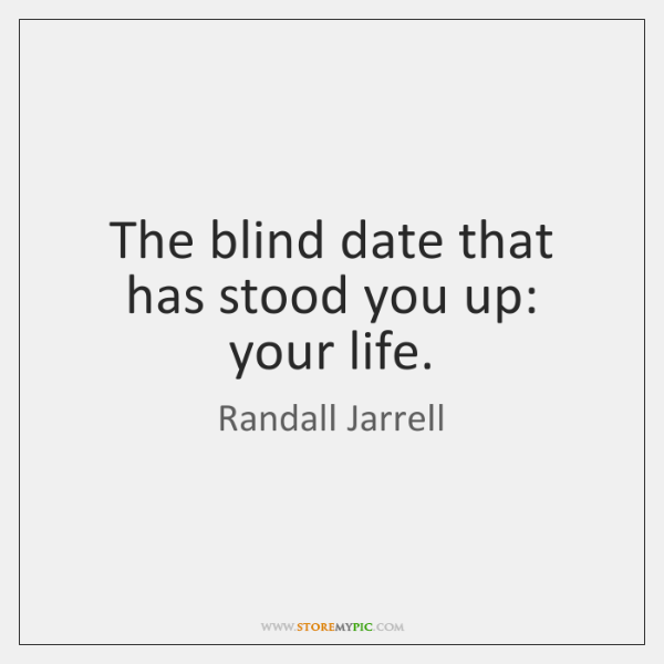 The blind date that has stood you up: your life.