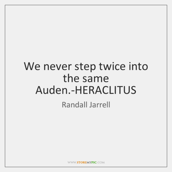 We never step twice into the same Auden.-HERACLITUS