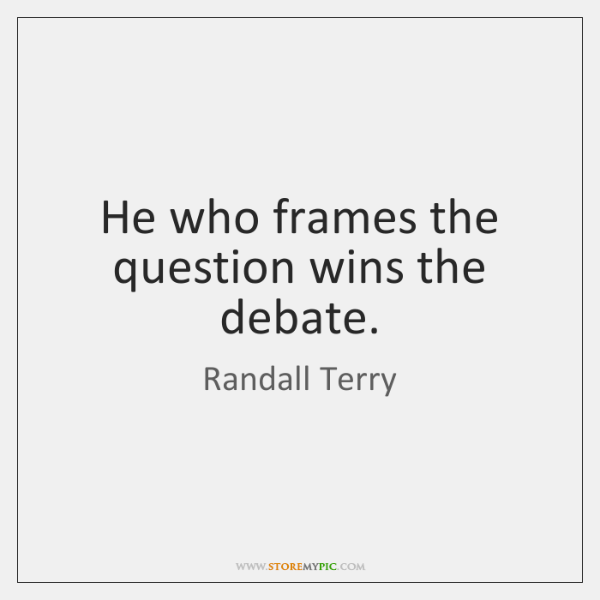 He who frames the question wins the debate.