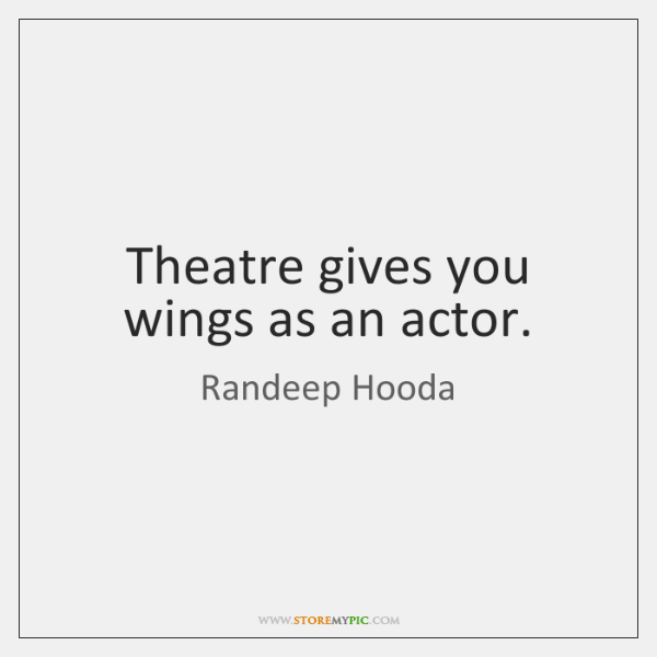 Theatre gives you wings as an actor.
