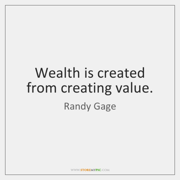 Wealth is created from creating value.