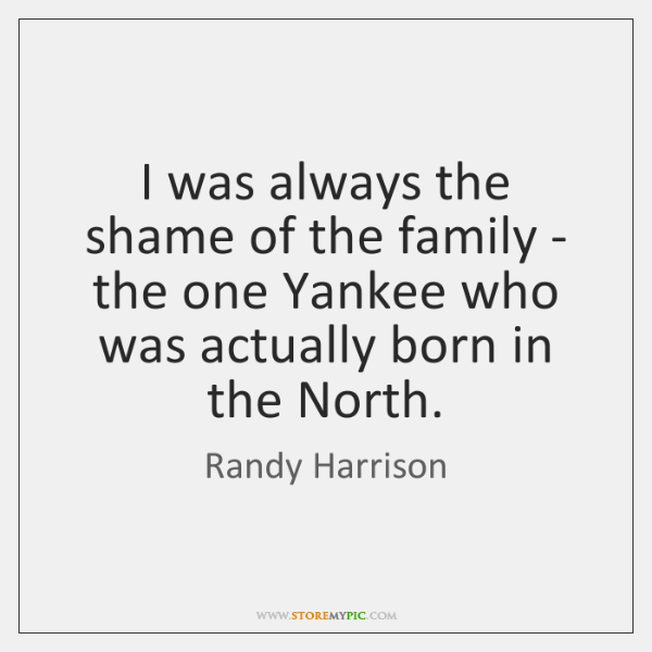 I was always the shame of the family - the one Yankee ...