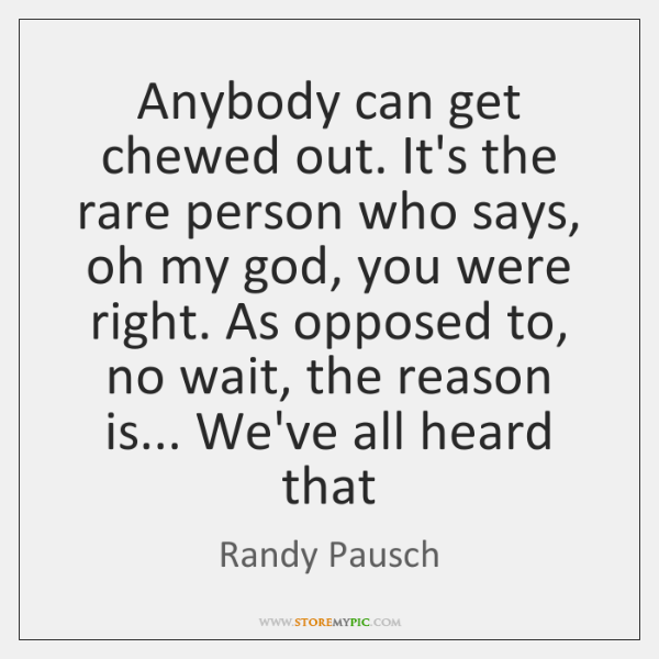 Anybody can get chewed out. It's the rare person who says, oh ...