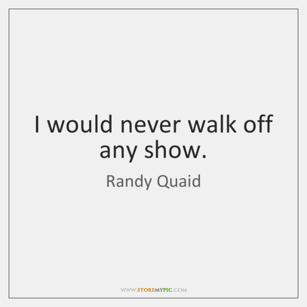 I would never walk off any show.