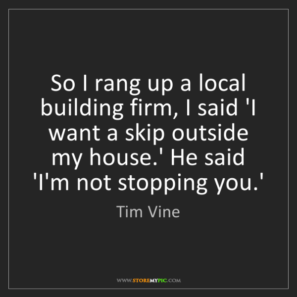 Tim Vine: So I rang up a local building firm, I said 'I want a...