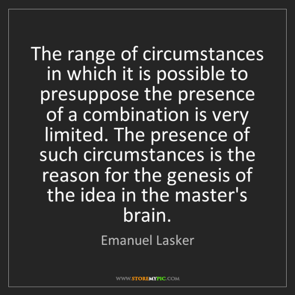 Emanuel Lasker: The range of circumstances in which it is possible to...