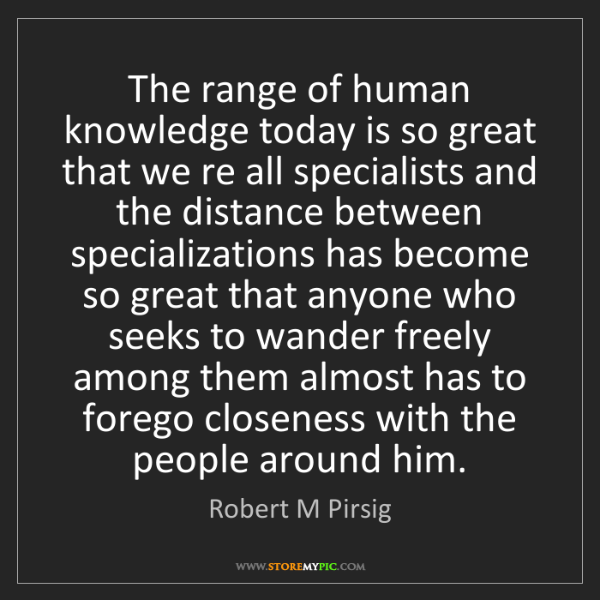 Robert M Pirsig: The range of human knowledge today is so great that we...