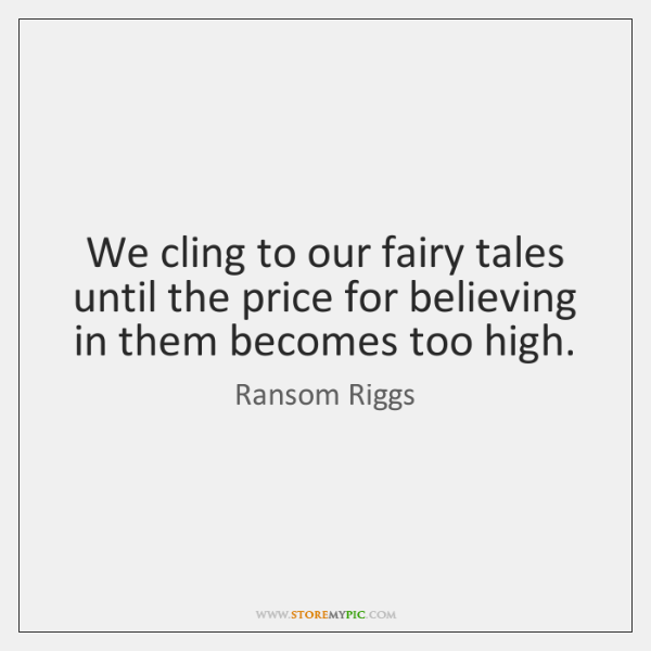 We cling to our fairy tales until the price for believing in ...