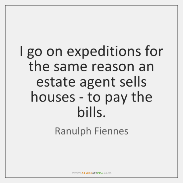 I go on expeditions for the same reason an estate agent sells ...