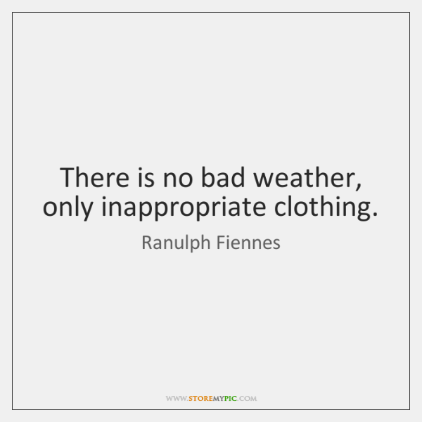 There is no bad weather, only inappropriate clothing.