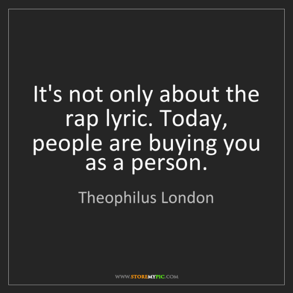 Theophilus London: It's not only about the rap lyric. Today, people are...