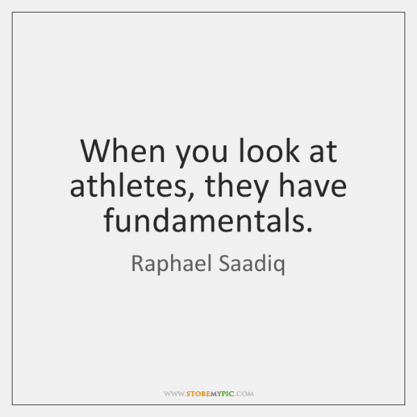 When you look at athletes, they have fundamentals.