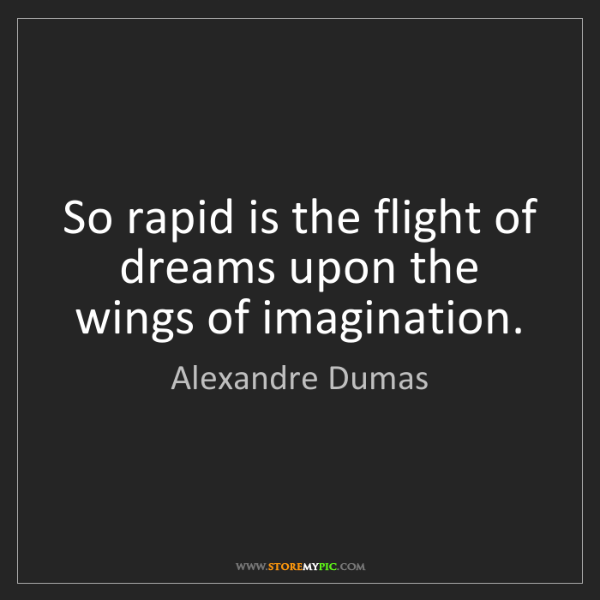 Alexandre Dumas: So rapid is the flight of dreams upon the wings of imagination.