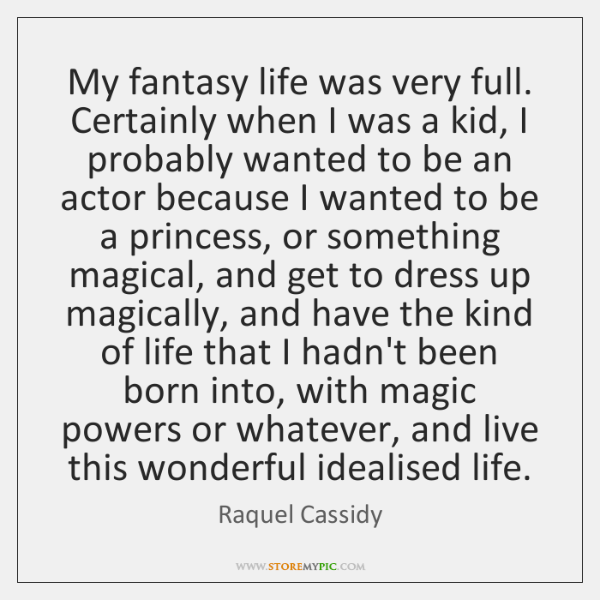 My fantasy life was very full. Certainly when I was a kid, ...