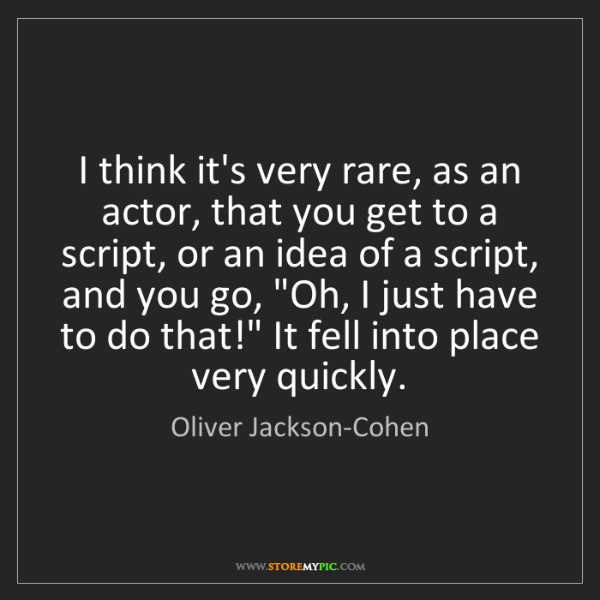Oliver Jackson-Cohen: I think it's very rare, as an actor, that you get to...