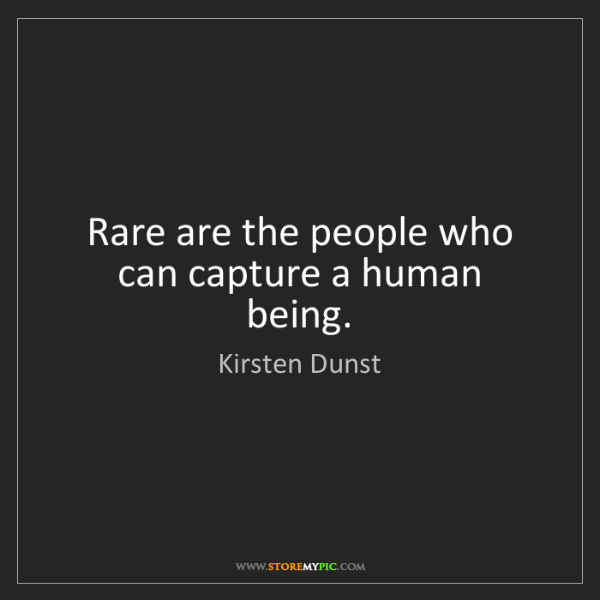 Kirsten Dunst: Rare are the people who can capture a human being.