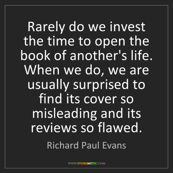 Richard Paul Evans: Rarely do we invest the time to open the book of another's...