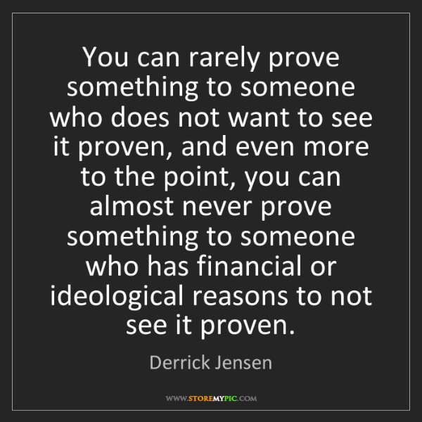 Derrick Jensen: You can rarely prove something to someone who does not...